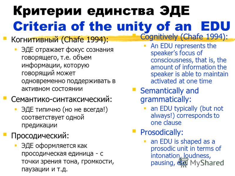 Критерии единства ЭДЕ Criteria of the unity of an EDU Когнитивный (Chafe 1994): ЭДЕ отражает фокус сознания говорящего, т.е. объем информации, которую говорящий может одновременно поддерживать в активном состоянии Семантико-синтаксический: ЭДЕ типичн