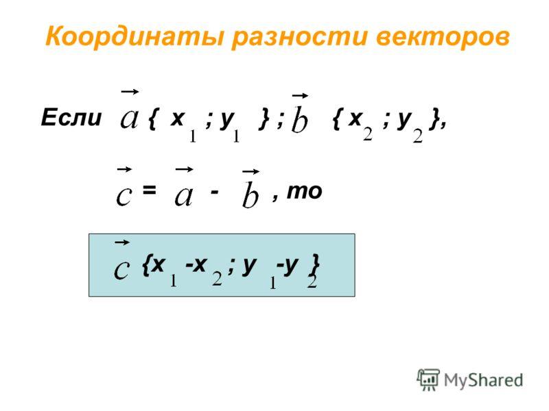 Координаты разности векторов Если { х ; у } ; { х ; у }, = -, то {х -х ; у -у }