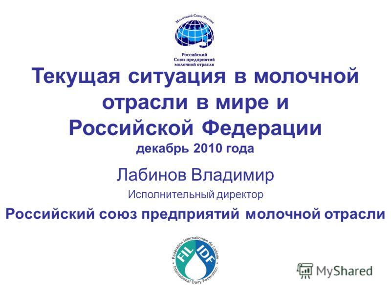 Текущая ситуация в молочной отрасли в мире и Российской Федерации декабрь 2010 года Лабинов Владимир Исполнительный директор Российский союз предприятий молочной отрасли