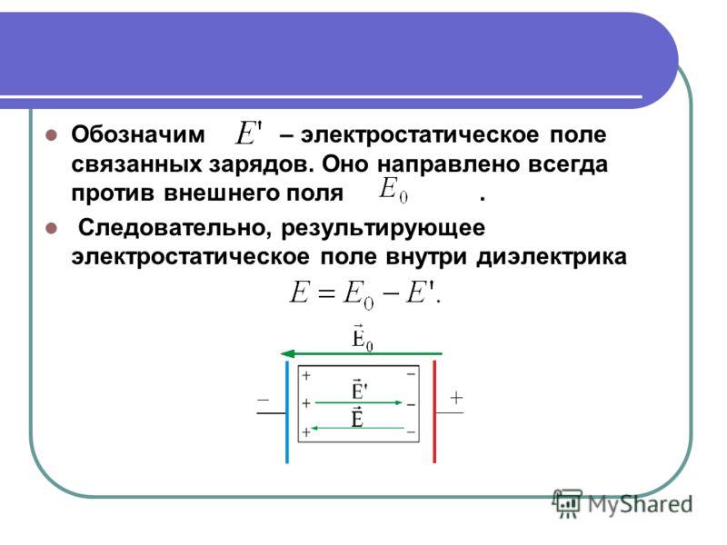 Обозначим – электростатическое поле связанных зарядов. Оно направлено всегда против внешнего поля. Следовательно, результирующее электростатическое поле внутри диэлектрика