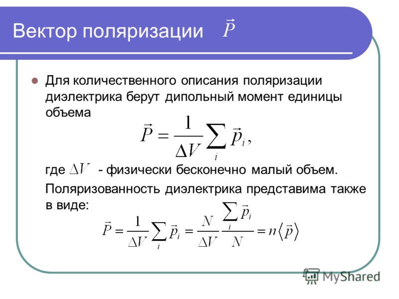 Вектор поляризации Для количественного описания поляризации диэлектрика берут дипольный момент единицы объема где - физически бесконечно малый объем. Поляризованность диэлектрика представима также в виде: