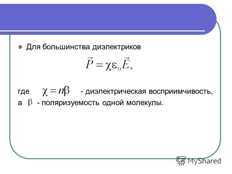 Для большинства диэлектриков где - диэлектрическая восприимчивость, а - поляризуемость одной молекулы.
