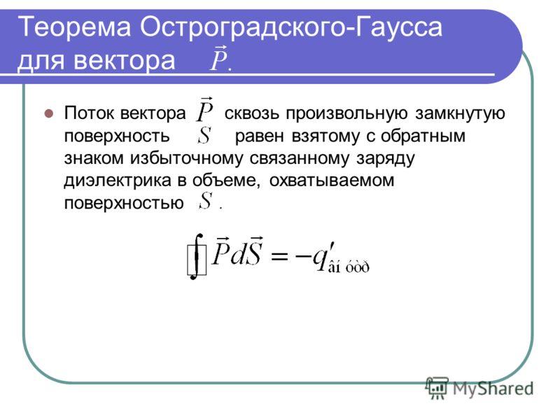 Теорема Остроградского-Гаусса для вектора Поток вектора сквозь произвольную замкнутую поверхность равен взятому с обратным знаком избыточному связанному заряду диэлектрика в объеме, охватываемом поверхностью