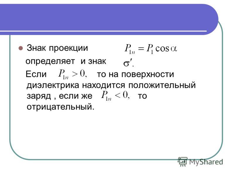 Знак проекции определяет и знак Если то на поверхности диэлектрика находится положительный заряд, если же то отрицательный.