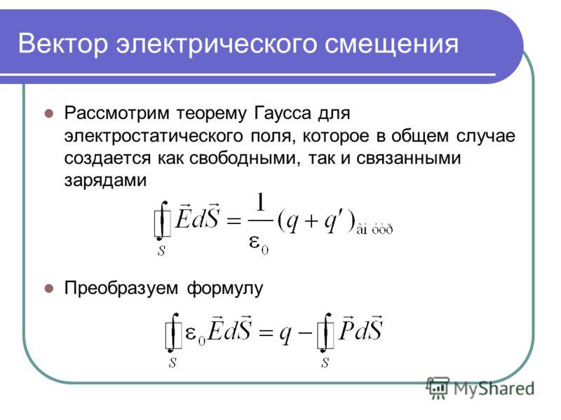 Вектор электрического смещения Рассмотрим теорему Гаусса для электростатического поля, которое в общем случае создается как свободными, так и связанными зарядами Преобразуем формулу