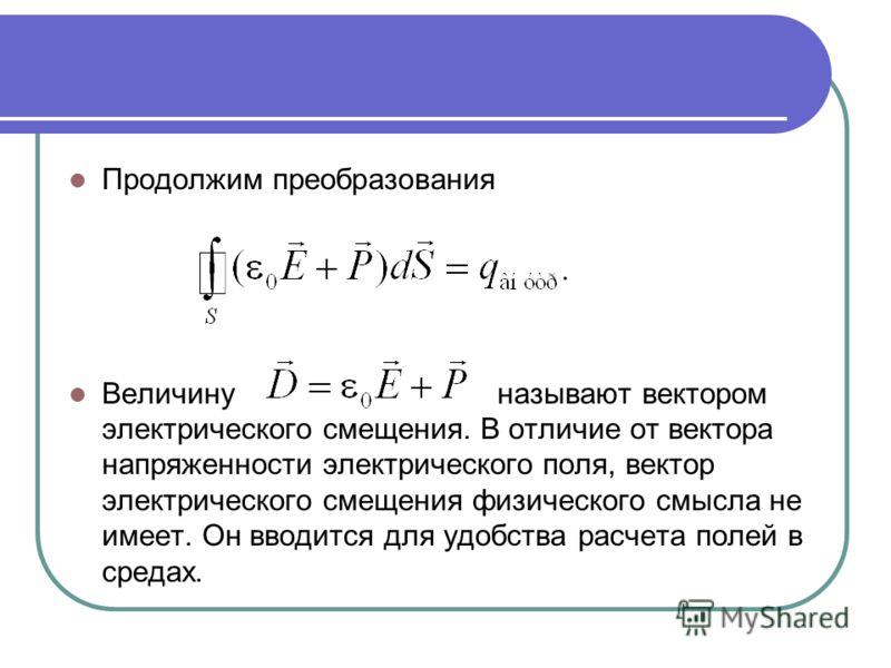 Продолжим преобразования Величину называют вектором электрического смещения. В отличие от вектора напряженности электрического поля, вектор электрического смещения физического смысла не имеет. Он вводится для удобства расчета полей в средах.