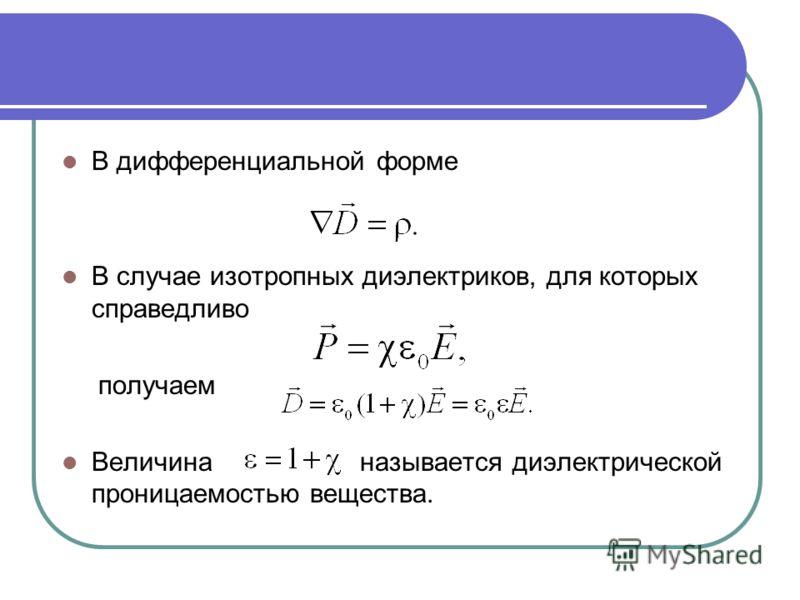 В дифференциальной форме В случае изотропных диэлектриков, для которых справедливо получаем Величина называется диэлектрической проницаемостью вещества.