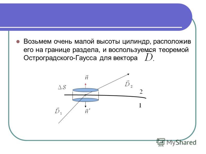 Возьмем очень малой высоты цилиндр, расположив его на границе раздела, и воспользуемся теоремой Остроградского-Гаусса для вектора