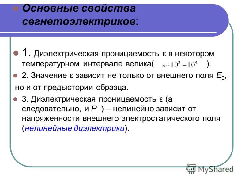 Основные свойства сегнетоэлектриков: 1. Диэлектрическая проницаемость ε в некотором температурном интервале велика( ). 2. Значение ε зависит не только от внешнего поля E 0, но и от предыстории образца. 3. Диэлектрическая проницаемость ε (а следовател