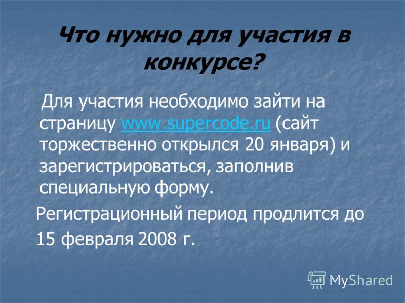 Что нужно для участия в конкурсе? Для участия необходимо зайти на страницу www.supercode.ru (сайт торжественно открылся 20 января) и зарегистрироваться, заполнив специальную форму.www.supercode.ru Регистрационный период продлится до 15 февраля 2008 г