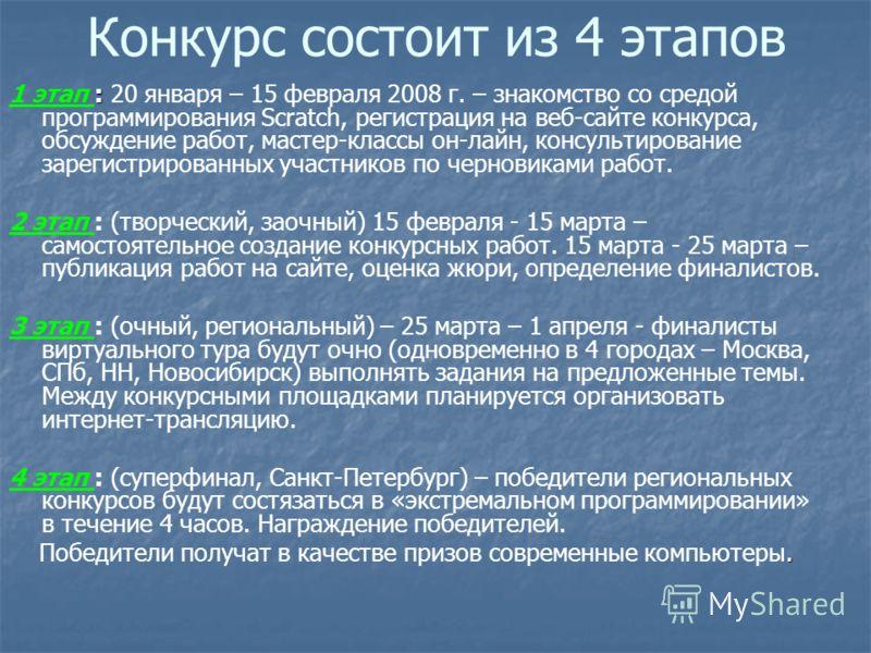 Конкурс состоит из 4 этапов : 1 этап : 20 января – 15 февраля 2008 г. – знакомство со средой программирования Scratch, регистрация на веб-сайте конкурса, обсуждение работ, мастер-классы он-лайн, консультирование зарегистрированных участников по черно
