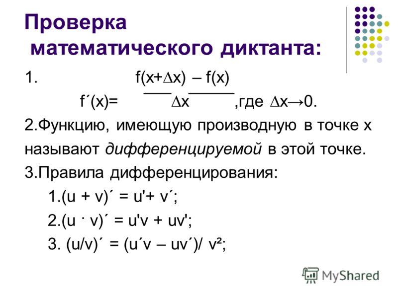 Проверка математического диктанта: 1. f(x+x) – f(x) f´(x)= ¯¯¯x¯¯¯¯¯,где х0. 2.Функцию, имеющую производную в точке х называют дифференцируемой в этой точке. 3.Правила дифференцирования: 1.(u + v)´ = u'+ v´; 2.(u · v)´ = u'v + uv'; 3. (u/v)´ = (u´v –