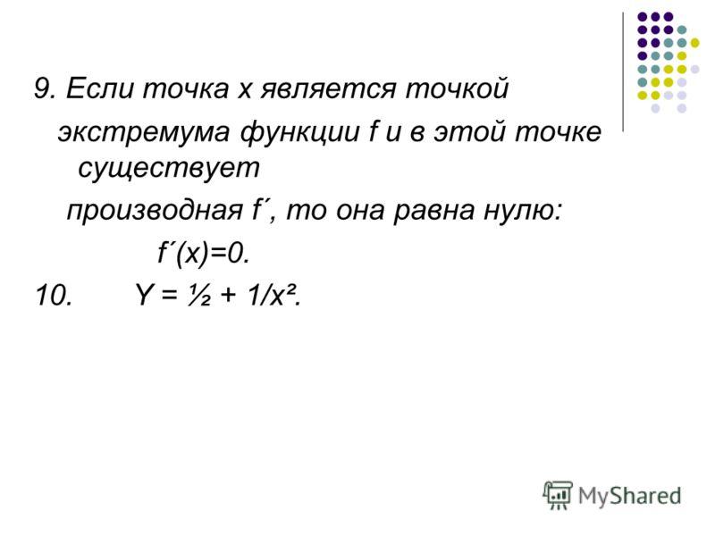 9. Если точка х является точкой экстремума функции f и в этой точке существует производная f´, то она равна нулю: f´(x)=0. 10. Y = ½ + 1/x².
