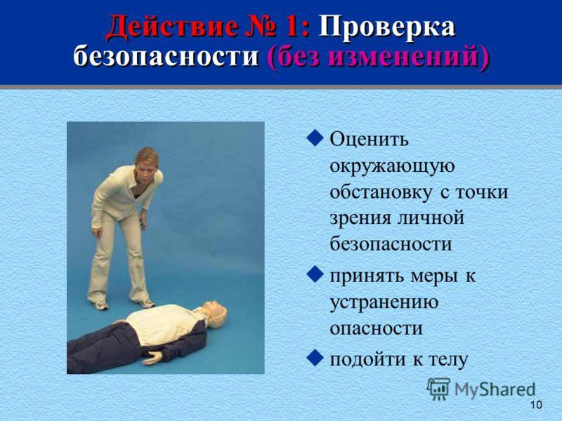 10 Действие 1: Проверка безопасности (без изменений) uОценить окружающую обстановку с точки зрения личной безопасности uпринять меры к устранению опасности uподойти к телу