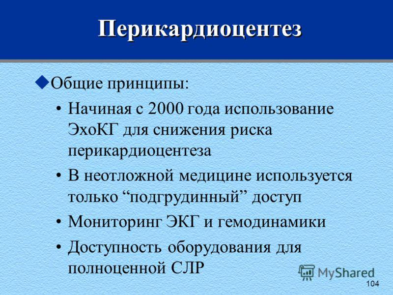104 Перикардиоцентез uОбщие принципы: Начиная с 2000 года использование ЭхоКГ для снижения риска перикардиоцентеза В неотложной медицине используется только подгрудинный доступ Мониторинг ЭКГ и гемодинамики Доступность оборудования для полноценной СЛ