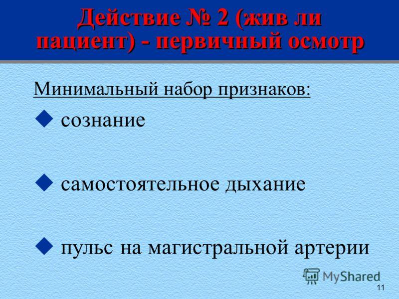 11 Действие 2 (жив ли пациент) - первичный осмотр Минимальный набор признаков: u сознание u самостоятельное дыхание u пульс на магистральной артерии