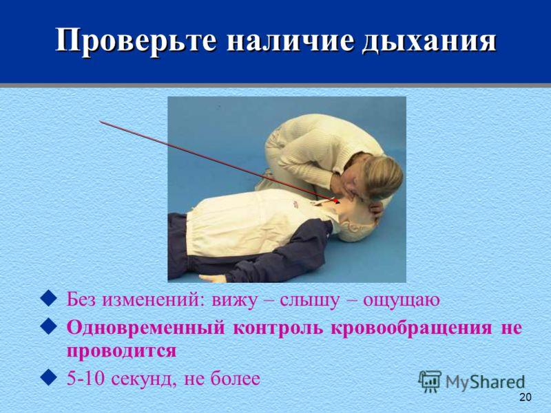 20 Проверьте наличие дыхания uБез изменений: вижу – слышу – ощущаю uОдновременный контроль кровообращения не проводится u5-10 секунд, не более
