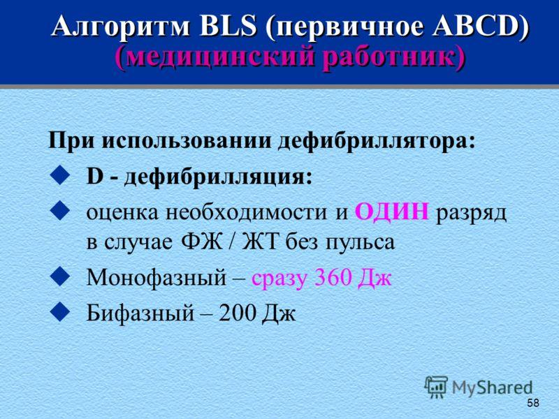 58 Алгоритм BLS (первичное ABCD) (медицинский работник) При использовании дефибриллятора: uD - дефибрилляция: uоценка необходимости и ОДИН разряд в случае ФЖ / ЖТ без пульса uМонофазный – сразу 360 Дж uБифазный – 200 Дж