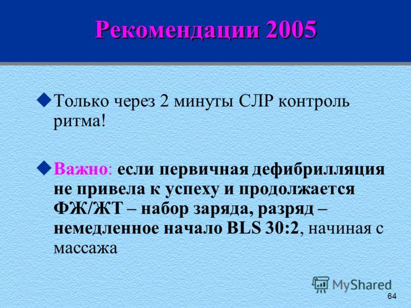 64 Рекомендации 2005 uТолько через 2 минуты СЛР контроль ритма! uВажно: если первичная дефибрилляция не привела к успеху и продолжается ФЖ/ЖТ – набор заряда, разряд – немедленное начало BLS 30:2, начиная с массажа