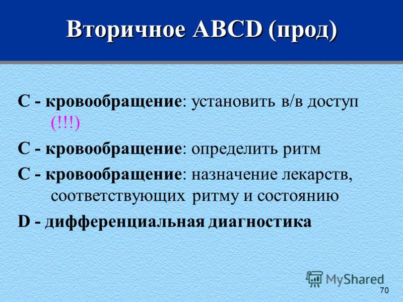 70 Вторичное ABCD (прод) C - кровообращение: установить в/в доступ (!!!) C - кровообращение: определить ритм C - кровообращение: назначение лекарств, соответствующих ритму и состоянию D - дифференциальная диагностика