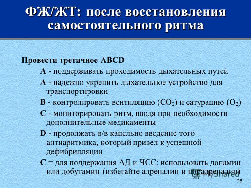 76 ФЖ/ЖТ: после восстановления самостоятельного ритма Провести третичное ABCD A - поддерживать проходимость дыхательных путей A - надежно укрепить дыхательное устройство для транспортировки B - контролировать вентиляцию (CO 2 ) и сатурацию (O 2 ) C -