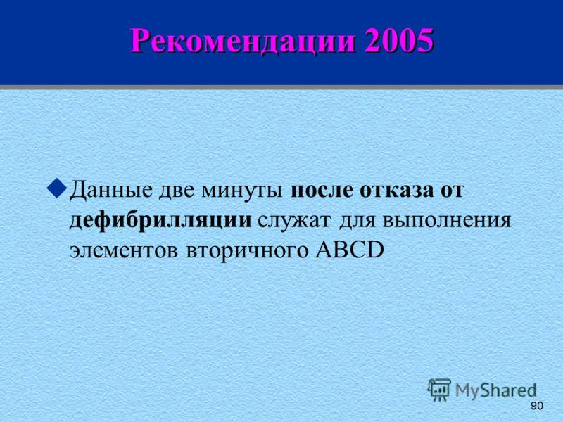 90 Рекомендации 2005 uДанные две минуты после отказа от дефибрилляции служат для выполнения элементов вторичного ABCD