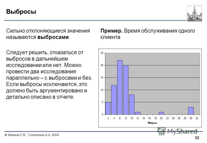 32 Иванов О.В., Соколихин А.А. 2004 Выбросы Сильно отклоняющиеся значения называются выбросами. Следует решить, отказаться от выбросов в дальнейшем исследовании или нет. Можно провести два исследования параллельно – с выбросами и без. Если выбросы ис