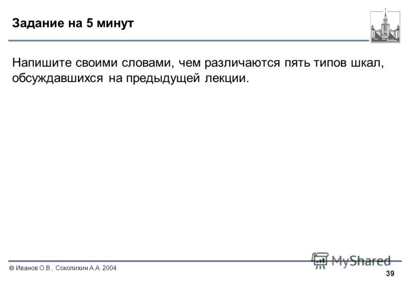 39 Иванов О.В., Соколихин А.А. 2004 Задание на 5 минут Напишите своими словами, чем различаются пять типов шкал, обсуждавшихся на предыдущей лекции.