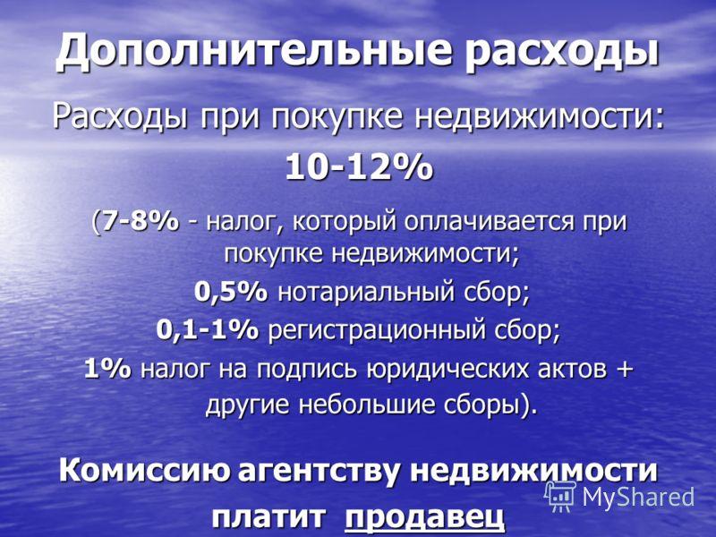 Расходы при покупке недвижимости: 10-12% (7-8% - налог, который оплачивается при покупке недвижимости; 0,5% нотариальный сбор; 0,5% нотариальный сбор; 0,1-1% регистрационный сбор; 1% налог на подпись юридических актов + другие небольшие сборы). Допол