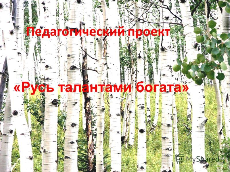 Педагогический проект «Русь талантами богата»