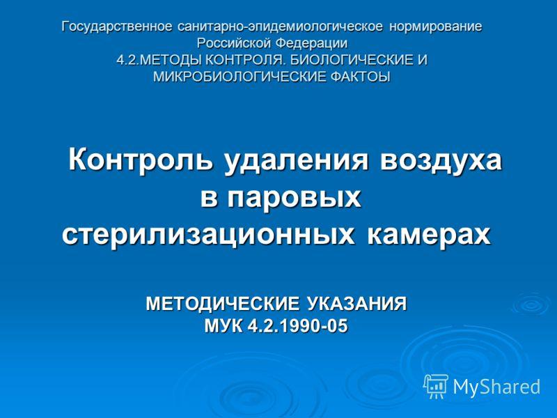 Государственное санитарно-эпидемиологическое нормирование Российской Федерации 4.2.МЕТОДЫ КОНТРОЛЯ. БИОЛОГИЧЕСКИЕ И МИКРОБИОЛОГИЧЕСКИЕ ФАКТОЫ Контроль удаления воздуха Контроль удаления воздуха в паровых в паровых стерилизационных камерах МЕТОДИЧЕСКИ