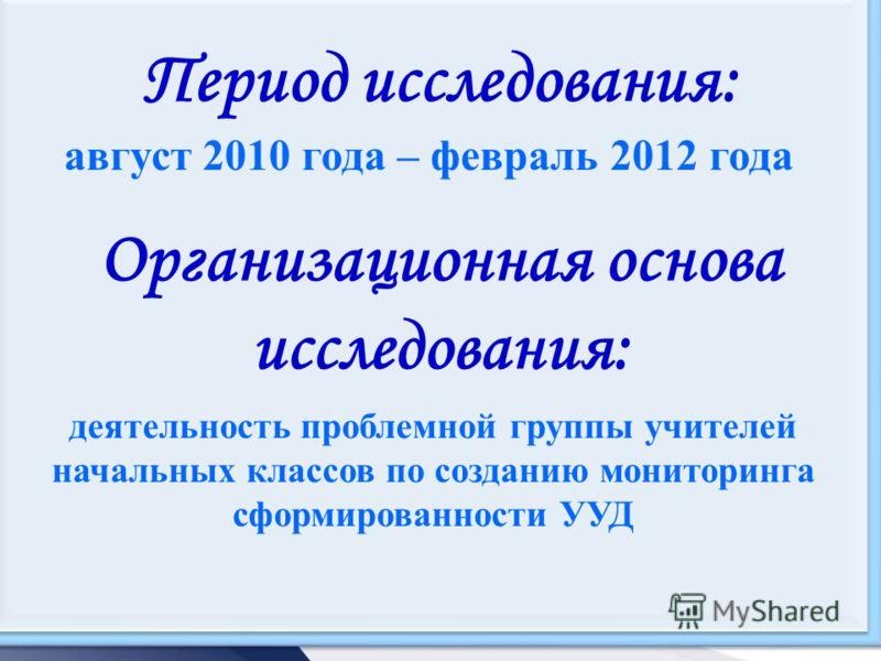 Период исследования: август 2010 года – февраль 2012 года Организационная основа исследования: деятельность проблемной группы учителей начальных классов по созданию мониторинга сформированности УУД