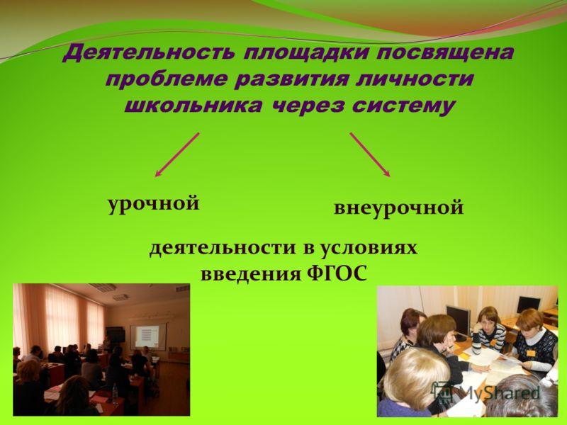 Деятельность площадки посвящена проблеме развития личности школьника через систему урочной внеурочной деятельности в условиях введения ФГОС