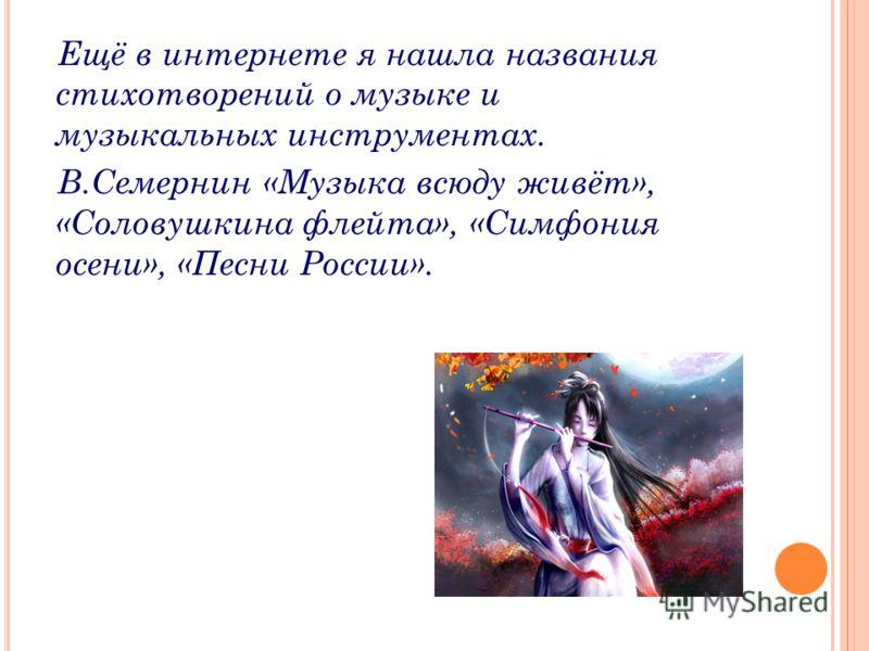 Ещё в интернете я нашла названия стихотворений о музыке и музыкальных инструментах. В.Семернин «Музыка всюду живёт», «Соловушкина флейта», «Симфония осени», «Песни России».