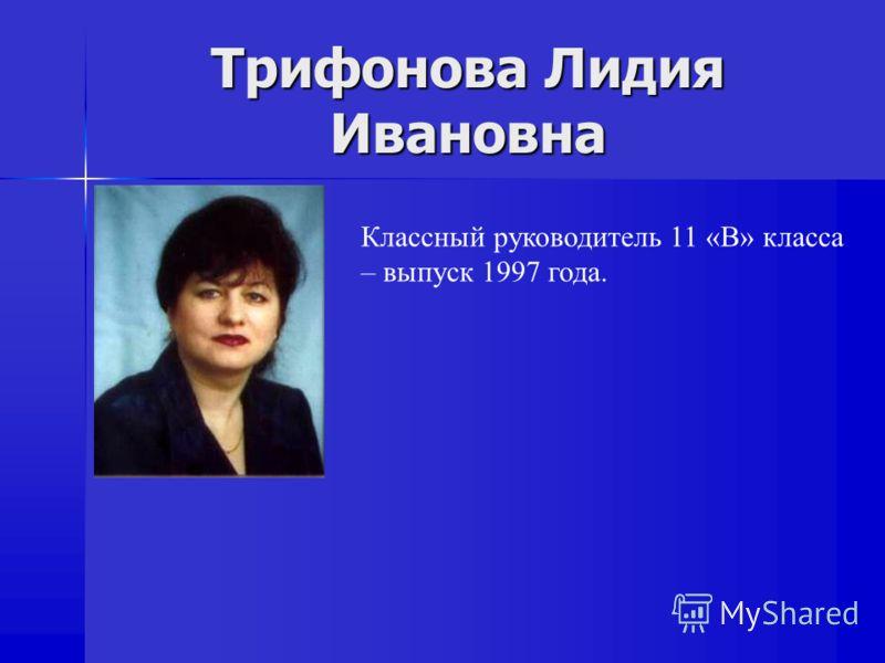 Трифонова Лидия Ивановна Классный руководитель 11 «В» класса – выпуск 1997 года.
