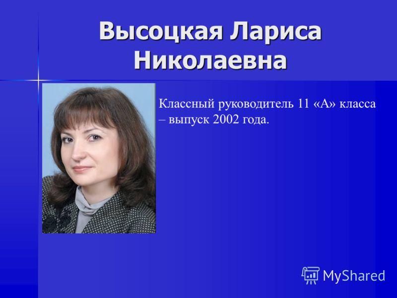Высоцкая Лариса Николаевна Классный руководитель 11 «А» класса – выпуск 2002 года.