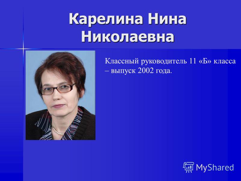 Карелина Нина Николаевна Классный руководитель 11 «Б» класса – выпуск 2002 года.