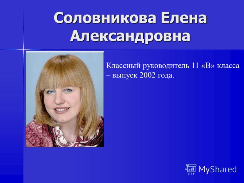 Соловникова Елена Александровна Классный руководитель 11 «B» класса – выпуск 2002 года.