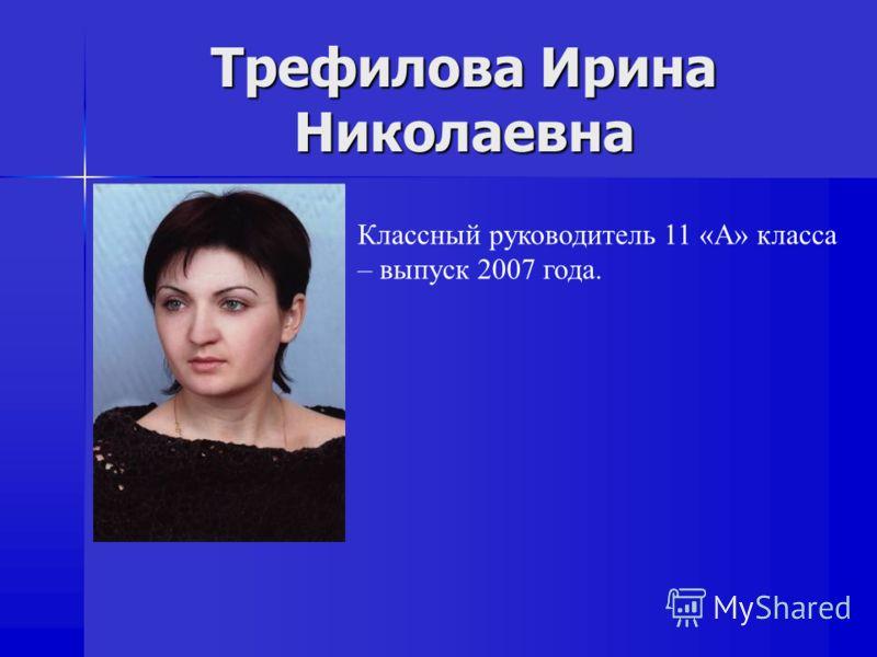 Трефилова Ирина Николаевна Классный руководитель 11 «А» класса – выпуск 2007 года.