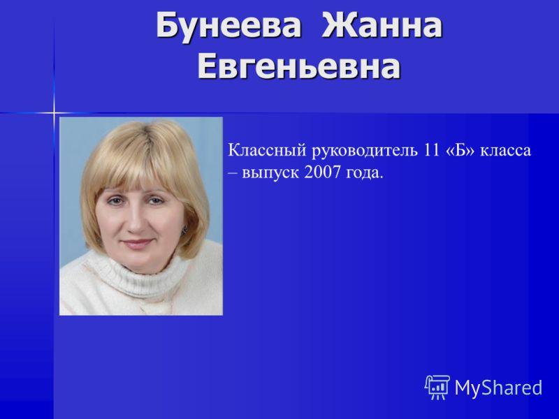Бунеева Жанна Евгеньевна Классный руководитель 11 «Б» класса – выпуск 2007 года.