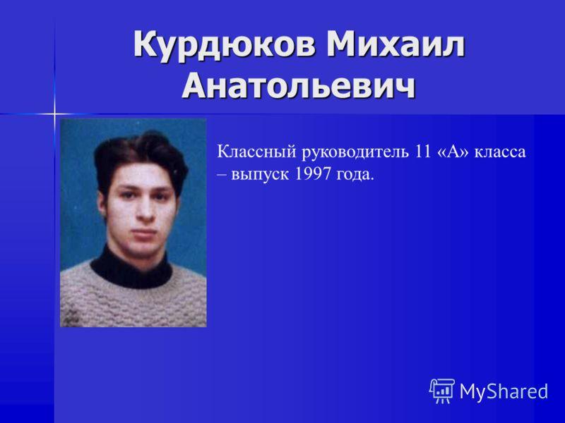 Курдюков Михаил Анатольевич Классный руководитель 11 «А» класса – выпуск 1997 года.