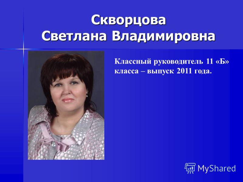 Скворцова Светлана Владимировна Классный руководитель 11 «Б» класса – выпуск 2011 года.