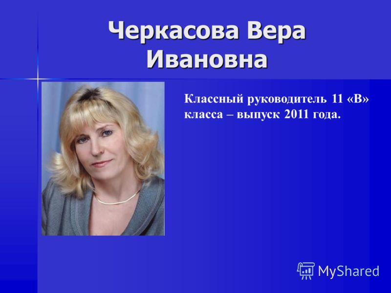 Черкасова Вера Ивановна Классный руководитель 11 «В» класса – выпуск 2011 года.