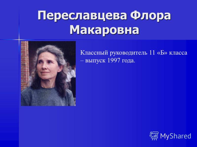Переславцева Флора Макаровна Классный руководитель 11 «Б» класса – выпуск 1997 года.