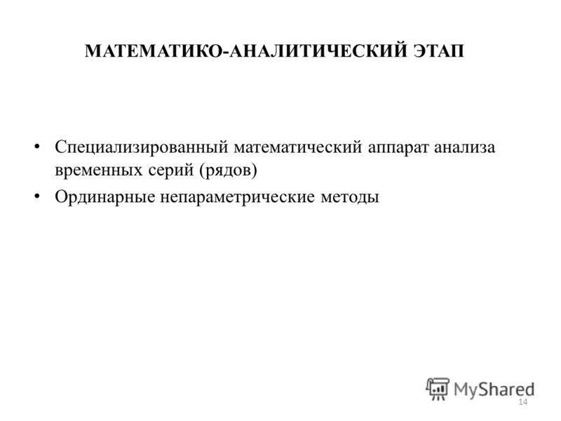 МАТЕМАТИКО-АНАЛИТИЧЕСКИЙ ЭТАП Специализированный математический аппарат анализа временных серий (рядов) Ординарные непараметрические методы 14