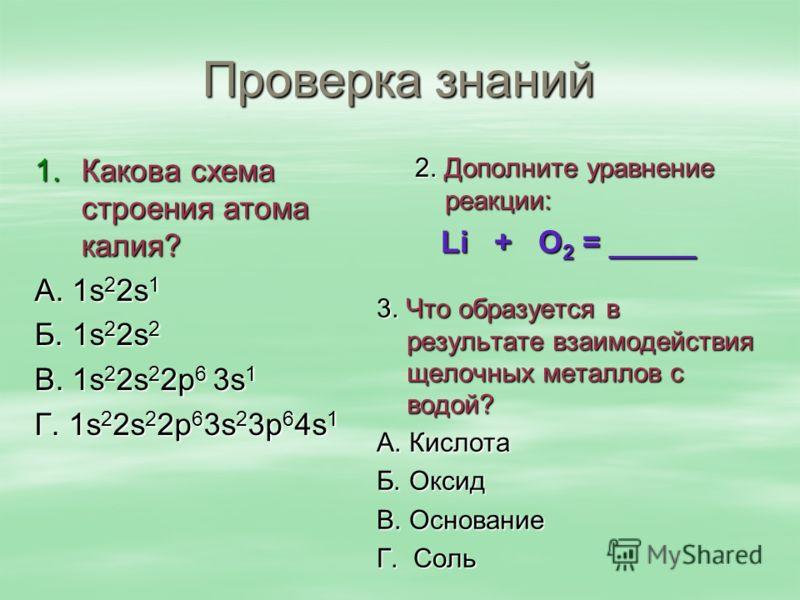 Проверка знаний 1.Какова схема строения атома калия? А. 1s 2 2s 1 Б. 1s 2 2s 2 В. 1s 2 2s 2 2p 6 3s 1 Г. 1s 2 2s 2 2p 6 3s 2 3p 6 4s 1 2. Дополните уравнение реакции: Li + О 2 = _____ Li + О 2 = _____ 3. Что образуется в результате взаимодействия щел
