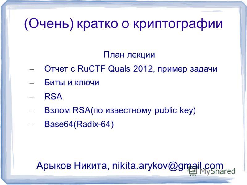 (Очень) кратко о криптографии План лекции – Отчет с RuCTF Quals 2012, пример задачи – Биты и ключи – RSA – Взлом RSA(по известному public key) – Base64(Radix-64) Арыков Никита, nikita.arykov@gmail.com