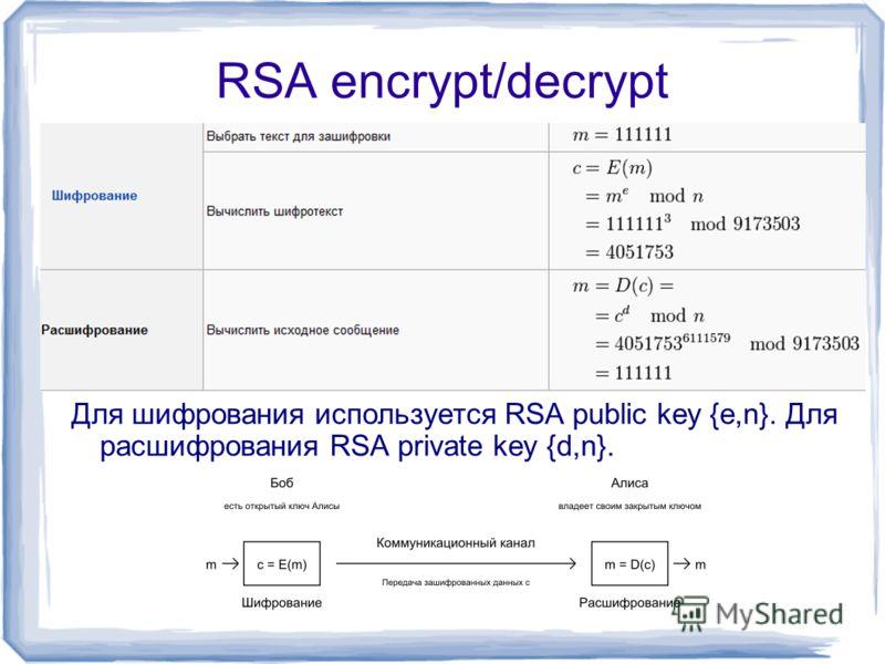 RSA encrypt/decrypt Для шифрования используется RSA public key {e,n}. Для расшифрования RSA private key {d,n}.