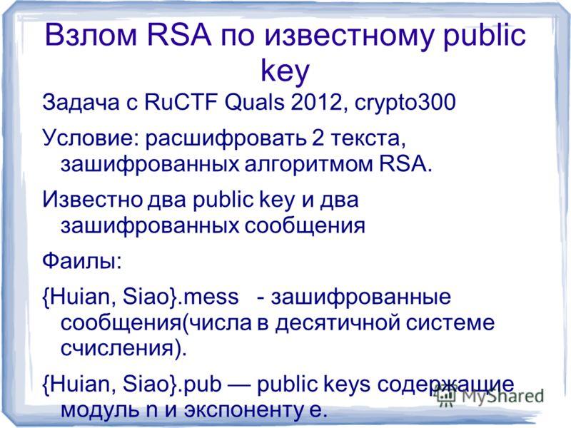 Взлом RSA по известному public key Задача с RuCTF Quals 2012, crypto300 Условие: расшифровать 2 текста, зашифрованных алгоритмом RSA. Известно два public key и два зашифрованных сообщения Фаилы: {Huian, Siao}.mess - зашифрованные сообщения(числа в де