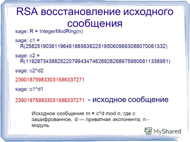 RSA восстановление исходного сообщения sage: R = IntegerModRing(n) sage: c1 = R(258251903611964818858362251850605663088070061332) sage: c2 = R(1192873438825220799434746269282689759605811338951) sage: c2^d2 239018759833031586337271 sage: c1^d1 2390187